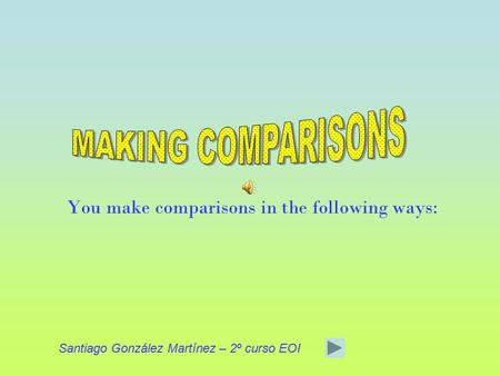 You make comparisons in the following ways: Santiago González Martínez – 2º curso EOI.