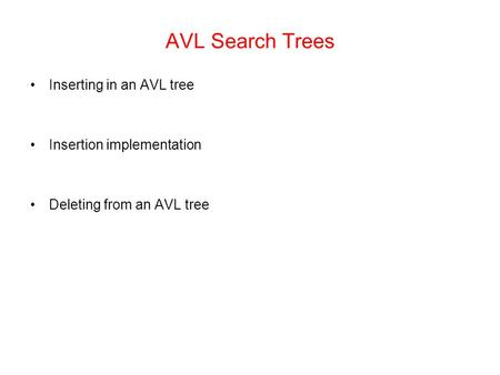 AVL Search Trees Inserting in an AVL tree Insertion implementation Deleting from an AVL tree.