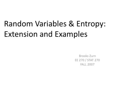 Random Variables & Entropy: Extension and Examples Brooks Zurn EE 270 / STAT 270 FALL 2007.