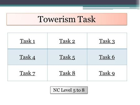 Towerism Task Task 1Task 2Task 3 Task 4Task 5Task 6 Task 7Task 8Task 9 NC Level 5 to 8.