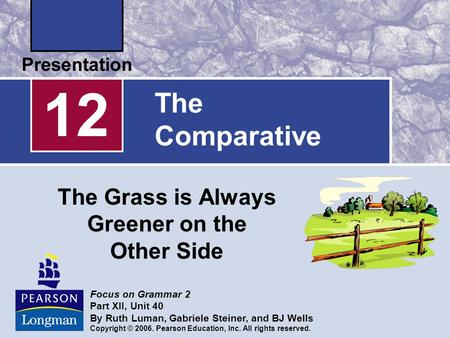 The Comparative The Grass is Always Greener on the Other Side 12 Focus on Grammar 2 Part XII, Unit 40 By Ruth Luman, Gabriele Steiner, and BJ Wells Copyright.