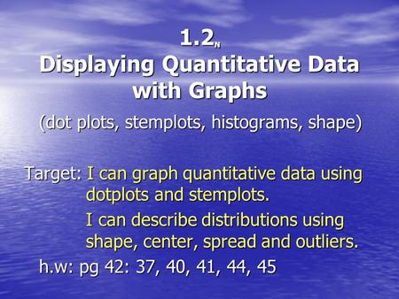 1.2 N Displaying Quantitative Data with Graphs (dot plots, stemplots, histograms, shape) Target: I can graph quantitative data using dotplots and stemplots.
