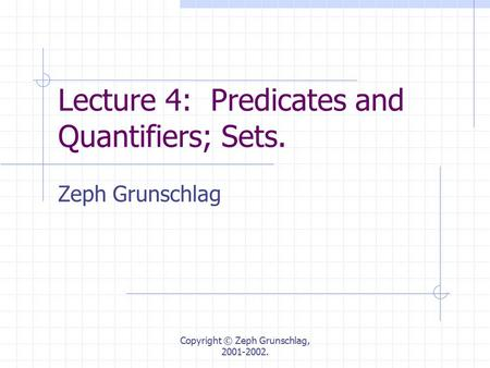 Copyright © Zeph Grunschlag, 2001-2002. Lecture 4: Predicates and Quantifiers; Sets. Zeph Grunschlag.
