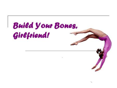 Build Your Bones, Girlfriend!.  Bones are living tissue, they provide structural support, and protect vital organs  Bones are made up of:  Calcium.