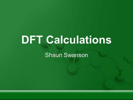DFT Calculations Shaun Swanson. The Game Plan DFT Basics Job File Structure Sample Structure: Solid Mg Performing 'scf' Calculations on Solid Mg Converging.