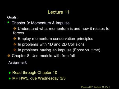 Physics 207: Lecture 11, Pg 1 Lecture 11 Goals: Assignment: l Read through Chapter 10 l MP HW5, due Wednesday 3/3 Chapter 9: Momentum & Impulse Chapter.