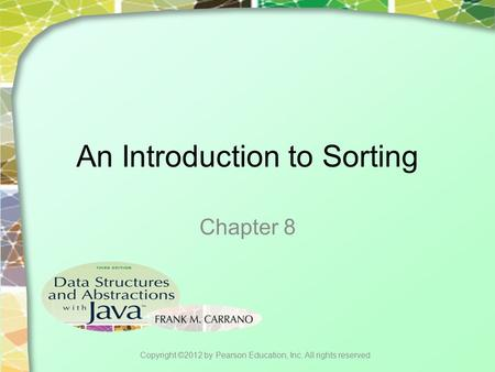 An Introduction to Sorting Chapter 8 Copyright ©2012 by Pearson Education, Inc. All rights reserved.