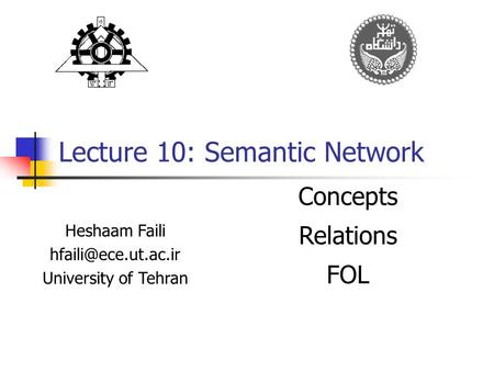 Lecture 10: Semantic Network Heshaam Faili University of Tehran Concepts Relations FOL.