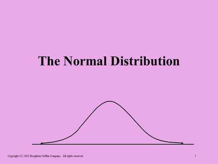 Copyright (C) 2002 Houghton Mifflin Company. All rights reserved. 1 The Normal Distribution.