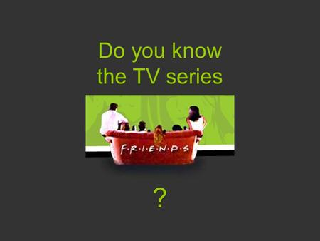 "Do you know the TV series ?. Who are the ""friends""?"