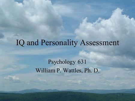 1 IQ and Personality Assessment Psychology 631 William P. Wattles, Ph. D.