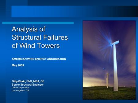 Analysis of Structural Failures of Wind Towers AMERICAN WIND ENERGY ASSOCIATION May 2009 Dilip Khatri, PhD, MBA, SE Senior Structural Engineer URS Corporation.