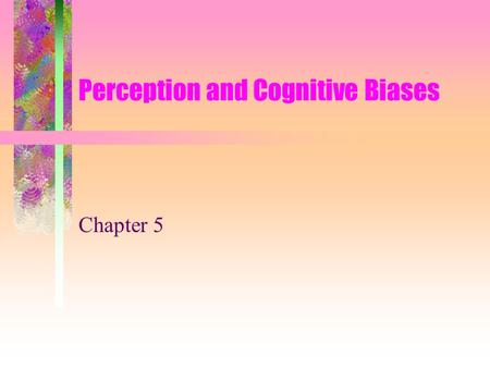 "Perception and Cognitive Biases Chapter 5. Perception and Negotiation The role of perception –""Perception is the process of screening, selecting, and."