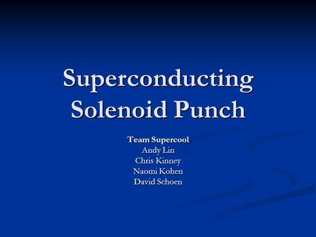 Superconducting Solenoid Punch Team Supercool Andy Lin Chris Kinney Naomi Kohen David Schoen.