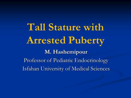 Tall Stature with Arrested Puberty M. Hashemipour Professor of Pediatric Endocrinology Isfahan University of Medical Sciences.