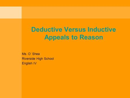 Deductive Versus Inductive Appeals to Reason Ms. O' Shea Riverside High School English IV.