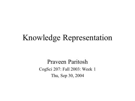 Knowledge Representation Praveen Paritosh CogSci 207: Fall 2003: Week 1 Thu, Sep 30, 2004.