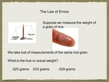 The Law of Errors Suppose we measure the weight of a grain of rice..025 grams.033 grams We take lost of measurements of the same rice grain. What is the.