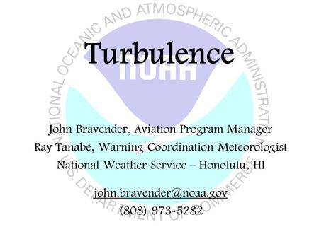 Turbulence John Bravender, Aviation Program Manager Ray Tanabe, Warning Coordination Meteorologist National Weather Service – Honolulu, HI