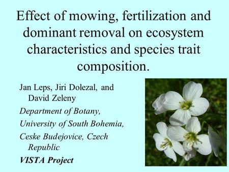 Effect of mowing, fertilization and dominant removal on ecosystem characteristics and species trait composition. Jan Leps, Jiri Dolezal, and David Zeleny.