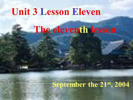 Unit 3 Lesson Eleven The eleventh lesson September the 21 st, 2004.