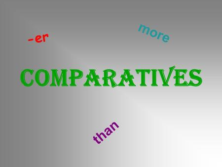 COMPARATIVES -er than more. old  older young  younger tall  taller cheap  cheaper fast  faster big  bigger hot  hotter easy  easier noisy  noisier.