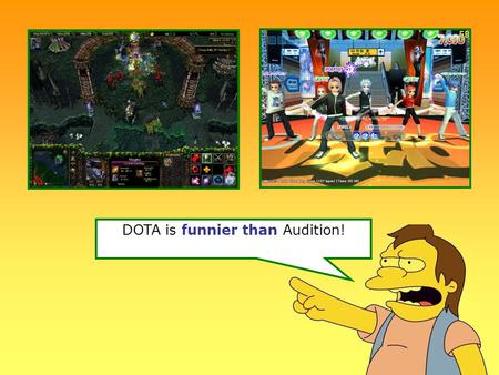 DOTA is funnier than Audition!. Justin Bieber is more handsome than Joe Jonas.