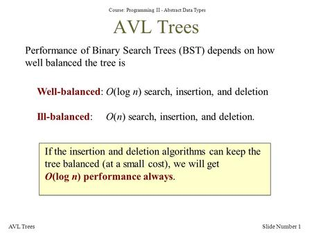 Course: Programming II - Abstract Data Types AVL TreesSlide Number 1 AVL Trees Performance of Binary Search Trees (BST) depends on how well balanced the.