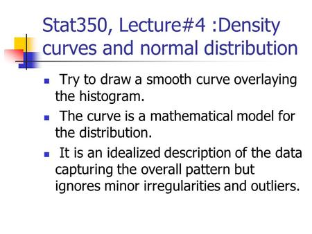 Stat350, Lecture#4 :Density curves and normal distribution Try to draw a smooth curve overlaying the histogram. The curve is a mathematical model for the.