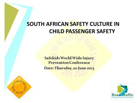 Safekids World Wide Injury Prevention Conference Date: Thursday, 20 June 2013 SOUTH AFRICAN SAFETY CULTURE IN CHILD PASSENGER SAFETY.