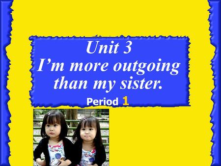 Unit 3 I'm more outgoing than my sister. Period 1.