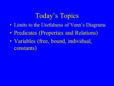 Today's Topics Limits to the Usefulness of Venn's Diagrams Predicates (Properties and Relations) Variables (free, bound, individual, constants)