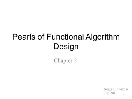 Pearls of Functional Algorithm Design Chapter 2 1 Roger L. Costello July 2011.