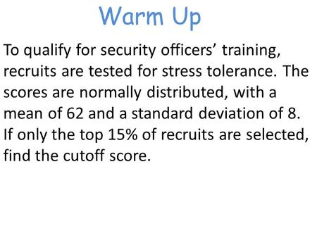 Warm Up To qualify for security officers' training, recruits are tested for stress tolerance. The scores are normally distributed, with a mean of 62 and.