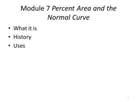 Module 7 Percent Area and the Normal Curve What it is History Uses 1.