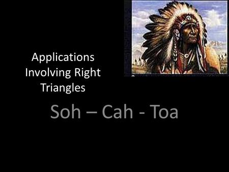 Applications Involving Right Triangles Soh – Cah - Toa.