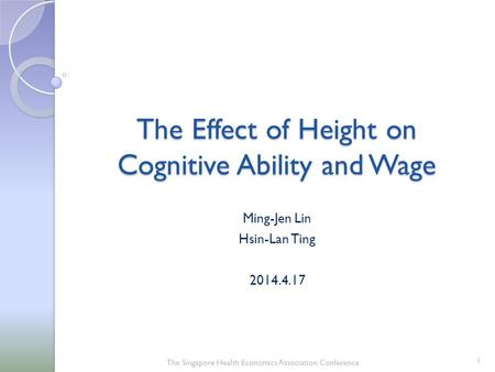 The Effect <strong>of</strong> Height on Cognitive Ability and Wage Ming-Jen Lin Hsin-Lan Ting 2014.4.17 The Singapore Health Economics Association Conference 1.