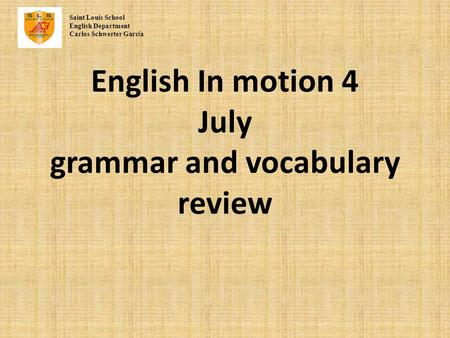 English In motion 4 July grammar and vocabulary review Saint Louis School English Department Carlos Schwerter Garc í a.