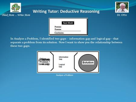 Writing Tutor: Deductive Reasoning Think More... Write More Dr. Otto In Analyze a Problem, I identified two gaps – information gap and logical gap – that.