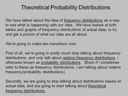Theoretical Probability Distributions We have talked about the idea of frequency distributions as a way to see what is happening with our data. We have.