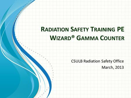 R ADIATION S AFETY T RAINING PE W IZARD ® G AMMA C OUNTER CSULB Radiation Safety Office March, 2013.