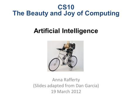 CS10 The Beauty and Joy of Computing Artificial Intelligence Anna Rafferty (Slides adapted from Dan Garcia) 19 March 2012.