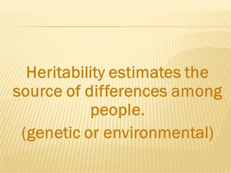 Heritability estimates the source of differences among people. (genetic or environmental)
