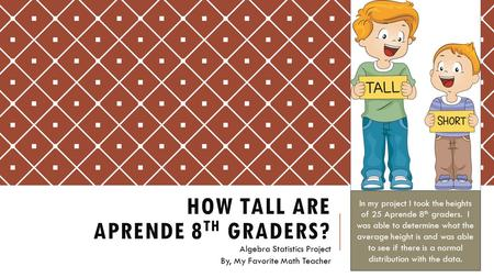HOW TALL ARE APRENDE 8 TH GRADERS? Algebra Statistics Project By, My Favorite Math Teacher In my project I took the heights of 25 Aprende 8 th graders.
