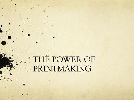 THE POWER OF PRINTMAKING. What is a print? How is it made? A work of art made up of ink on paper. You do NOT draw directly on paper, you TRANSFER the.