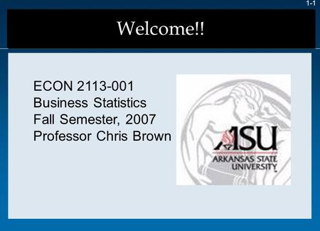 Welcome!! 1-1 ECON 2113-001 Business Statistics Fall Semester, 2007 Professor Chris Brown.