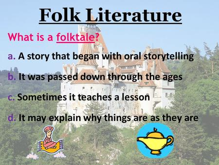 Folk Literature What is a folktale? a. A story that began with oral storytelling b. It was passed down through the ages c. Sometimes it teaches a lesson.
