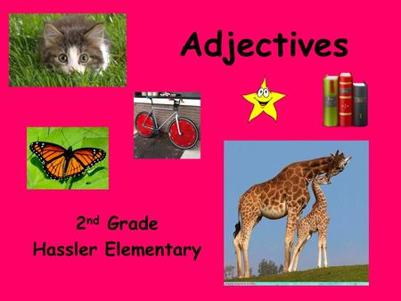 Adjectives 2 nd Grade Hassler Elementary. What are Adjectives? These words can tell how something looks, sounds, feels, smells, or tastes. Adjectives.