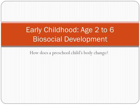 How does a preschool child's body change? Early Childhood: Age 2 to 6 Biosocial Development.