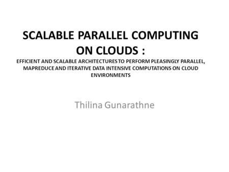 SCALABLE PARALLEL COMPUTING ON CLOUDS : EFFICIENT AND SCALABLE ARCHITECTURES TO PERFORM PLEASINGLY PARALLEL, MAPREDUCE AND ITERATIVE DATA INTENSIVE COMPUTATIONS.